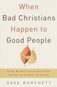 When Bad Christians Happen to Good People Where We Have Failed Each Other and How to Reverse the Damage