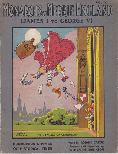MONARCHS OF MERRIE ENGLAND: Volume IV / (James I to George V). Humourous Rhymes of Historical Times. Verses by Roland Carse. Pictures and Vignettes by W. Heath Robinson. (Cover title)., (Robinson, W. Heath). Carse, Roland.