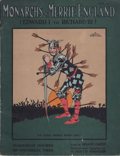 MONARCHS OF MERRIE ENGLAND: Volume II / (Edward I to Richard III). Humourous Rhymes of Historical Times. Verses by Roland Carse. Pictures and Vignettes by W. Heath Robinson. (Cover title)., (Robinson, W. Heath). Carse, Roland.