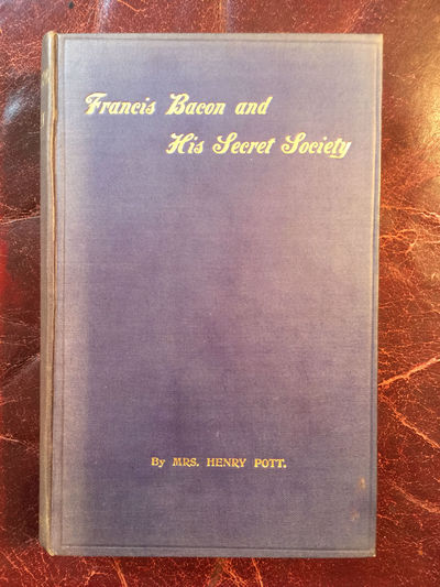 Francis Bacon and His Secret Society An Attempt to Collect and Unite the Lost Links of a Long and Strong Chain Rare Second And Revised San Francisco Hardcover Edition, Mrs.Henry Pott