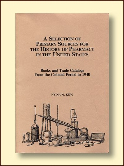 A Selection of Primary Sources for the History of Pharmacy in the United States: Books and Trade Catalogs from the Colonial Period to 1940, Nydia M. King