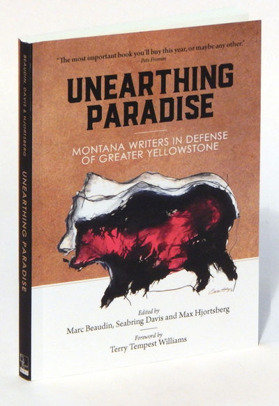Unearthing Paradise: Montana Writers in Defense of Greater Yellowstone, Beaudin, Marc, Seabring Davis and Max Hjortsberg (eds.)