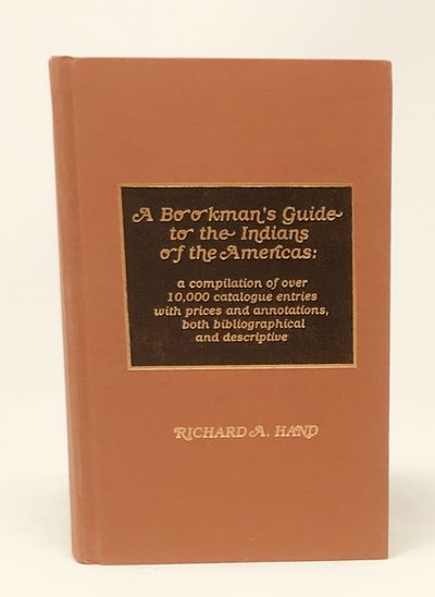 A Bookman's Guide to the Indians of the Americas: A Compilation of over 10,000 Catalogue Entries With Prices and Annotations, Both Bibliographical And Descriptive., Richard A. Hand
