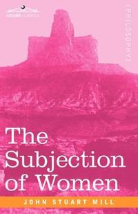 subjection of women by john stuart John stuart mill's the subjection of women accuses a society obsessed with  civilization and social progress of being structured on the primitive.