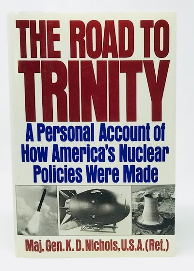 The Road to Trinity  a Personal Account of How America's Nuclear Policies Were Made, Nichols, Major General K. D. (USA, Retiresd