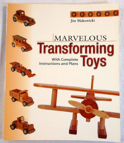 Marvelous Transforming Toys: With Complete Instructions and Plans, Jim Makowicki