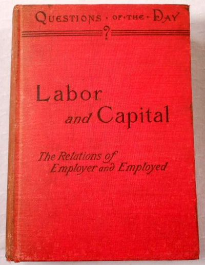 Labor and Capital. A Discussion of the Relations of Employer and Employed, Various Authors. Edited By John P. Peters