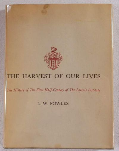 The Harvest of Our Lives. The History of the First Half-Century of the Loomis Institute, Fowles, L. W.