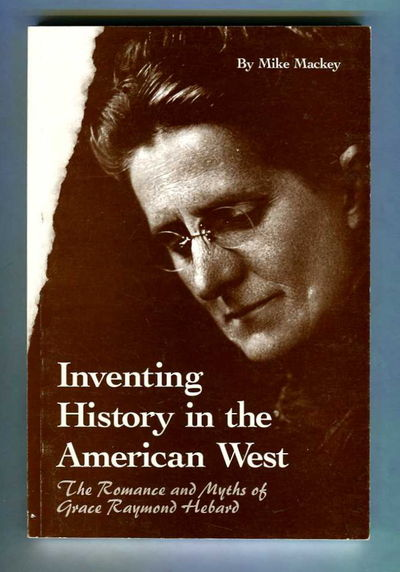 Inventing History in the American West The Romance and Myths of Grace Raymond Hebard, Mackey, Mike