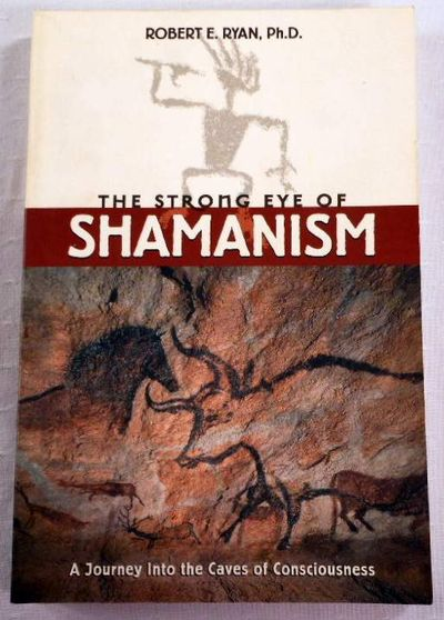 The Strong Eye of Shamanism: A Journey into the Caves of Consciousness, Ryan Ph.D., Robert E.