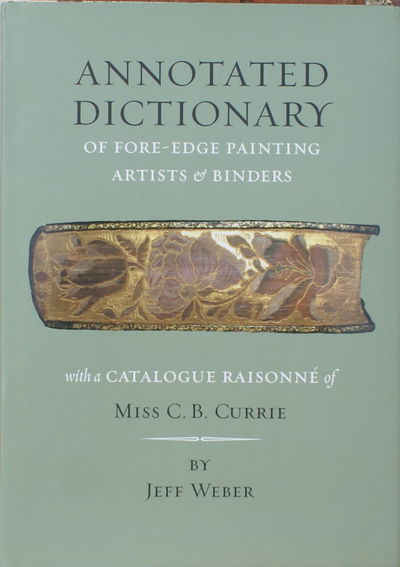 An Annotated Dictionary of Fore-edge Painting Artists & Binders (Mostly English & American). The Fore-edge Paintings of Miss C. B. Currie; with a Catalogue Raisonné., WEBER, Jeff.
