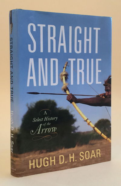 Straight and True: A Select History of the Arrow, Soar, Hugh D. H.