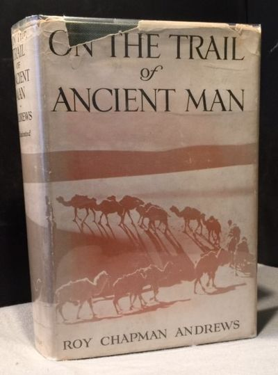 On the Trail of Ancient Man : a Narrative of the Field Work of the Central Asia Expeditions   - Signed with a Dedication to John D. Rockerfeller, Andrews, Roy Chapman