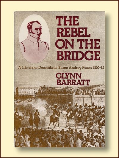 The Rebel on the Bridge Alife of the Decembrist Baron Andrey Rozen 1800 - 1884, Barratt, Glynn