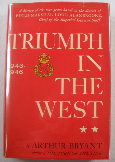 Triumph in the West: A History of the War Years Based on the Diaries of Field-Marshal Lord Alanbrooke, Chief of the Imperial General Staff, Bryant, Arthur