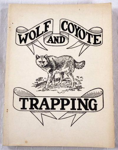 "Wolf and Coyote Trapping. An Up-to-Date Wolf Hunter's Guide, Giving the Most Successful Methods of Experienced ""Wolfers"" for Hunting and Trapping These Animals..."