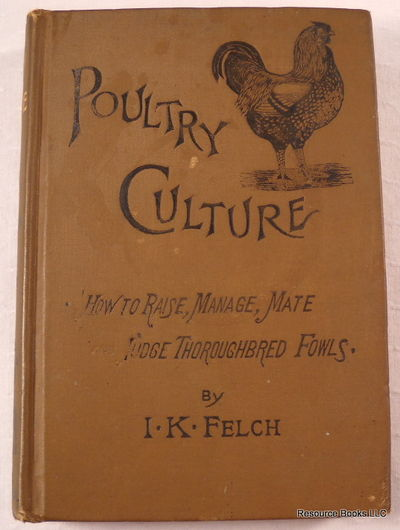 Poultry Culture.  How to Raise, Manage, Mate and Judge Thoroughbred Fowls, Felch, I. K.