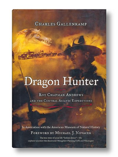 Dragon Hunter Roy Chapman Andrews and the Central Asian Expeditions, Novacek, Michael J.