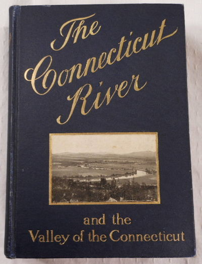 The Connecticut River and the Valley of the Connecticut: Three Hundred Fifty Miles from Mountain to Sea. Historical and Descriptive, Bacon, Edwin M.