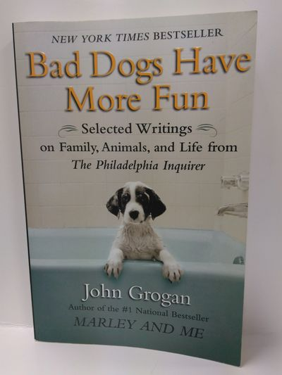 Image for Bad Dogs Have More Fun: Selected Writings on Family, Animals, and Life