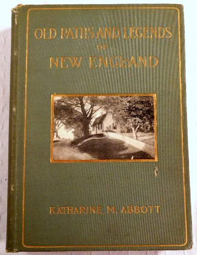 Old Paths and Legends of New England.  Saunterings Over Historic Roads with Glimpses of Picturesque Fields and Old Homesteads in Massachusetts, Rhode Island and New Hampshire, Abbot, Katharine M.