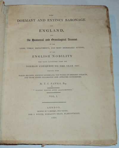 THE DORMANT AND EXTINCT BARONAGE OF ENGLAND, or, an Historical and Genealogical Account of the Lives, Public Employments, and Most Memorable Actions, of the English Nobility who have Flourished from the Norman Conquest to the Year 1806: deduced from public records, ancient historians, the works of eminent heralds, and from other celebrated and approved authorities. (Volume 1 only, Complete in Itself), Banks, T.C
