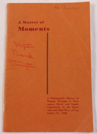 A Matter of Moments: A Photographic Record of the Damage Wrought in Stonington, Mysic and Noank, Connecticut, By the Hurricane and Tidal Wave of September 21, 1938, 1938 New England Hurricane. Edited By Jerome S. Anderson III