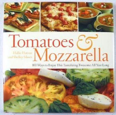 Tomatoes & Mozzarella: 100 Ways to Enjoy This Tantalizing Twosome All Year Long, Harron, Hallie and Shelley Sikora
