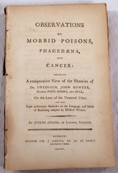 Observations on Morbid Poisons, Phagedaena, and Cancer. Containing a Comparative View of the Theories of Dr. Swediaur, John Hunter, Messrs. Foot, Moore, and Bell, on the Laws of the Venereal Virus..., Adams, Joseph