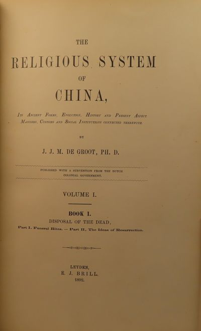 Image for The Religious System of China. Its Ancient Forms, Evolution, History and  Present Aspects, Manners, Customs and Social Institutions Connected  Therewith. Book 1: Disposal of the Dead Part I: Funeral Rites and Part II:  The Ideas of Resurrection WITH Part III: The Grave (first half)