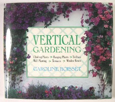Vertical Gardening: Climbing Plants, Hanging Plants, Trellises, Wall Plantings, Terraces, Steep Banks, Window Boxes, Boisset, Caroline