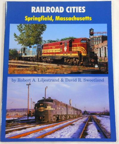 Railroad Cities. Springfield, Massachusetts, Robert A. Liljestrand & David R. Sweetland