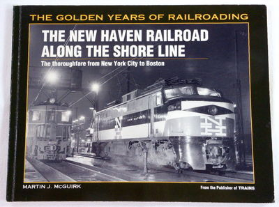 New Haven Railroad Along the Shore Line: The Thoroughfare from New York City to Boston (Golden Years of Railroading), Martin J. McGuirk