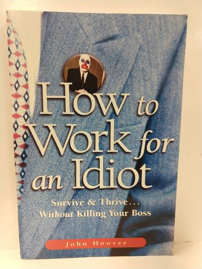 Image for How to Work for an Idiot: Survive  Thrive-- Without Killing Your Boss
