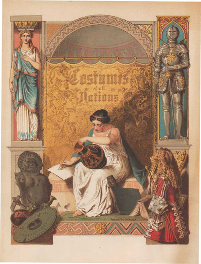 Image for The Costumes of All Nations from the Earliest Times to the Nineteenth  Century: exhibiting the dresses and habits of all classes, reagal,  ecclesiastical, noble, military, judicial, and civil.