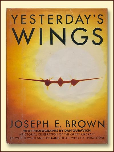 Yesterday's Wings A Pictorial Celebration of the Great Aircraft of Worl War II and the C.A. F. Pilots Who Fly Them Today, Brown, Joseph E.