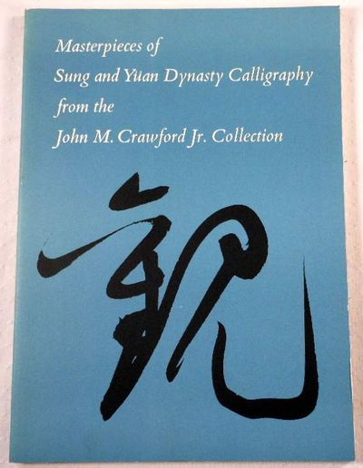 Masterpieces of Sung and Yuan Dynasty Calligraphy from the John M. Crawford Jr. Collection, Kwan S. Wong. With Stephen Addiss