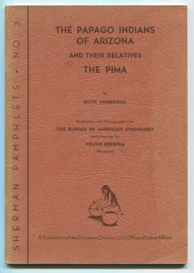 The Papago Indians of Arizona and Their Relatives the Pima Sherman Pamphlets No. 3, Underhill, Ruth