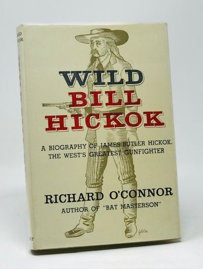 Wild Bill Hickok  a Biography of James Butler Hickok, the West's Greatest Gunfighter, 0'Conner, Richard