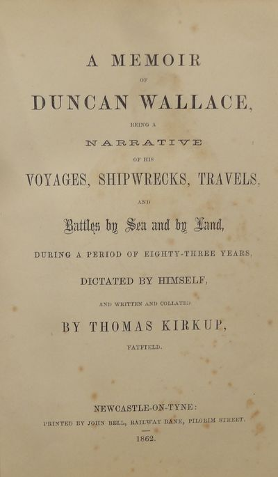 Image for A Memoir of Duncan Wallace, Being A Narrative of his Voyages, Shipwrecks,  Travels and Battles by Sea and by Land, During a period of eighty-three  years, dictated by himself. Written and Collated by Thomas Kirkup