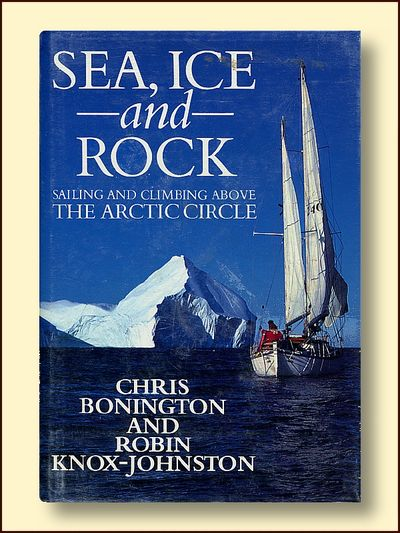 Sea, Ice and Rock Sailing and Climbing Above the Arctic Circle, Bonington, Chris & Knox-Johnston, Robin