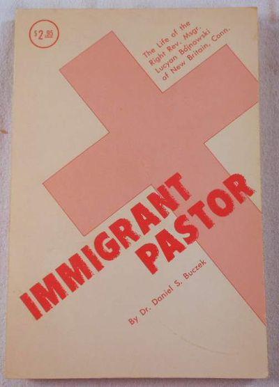 Immigrant Pastor : The Life of the Right Reverend Monsignor Lucyan Bojnowski of New Britain, Connectictu, Buczek, Daniel S.