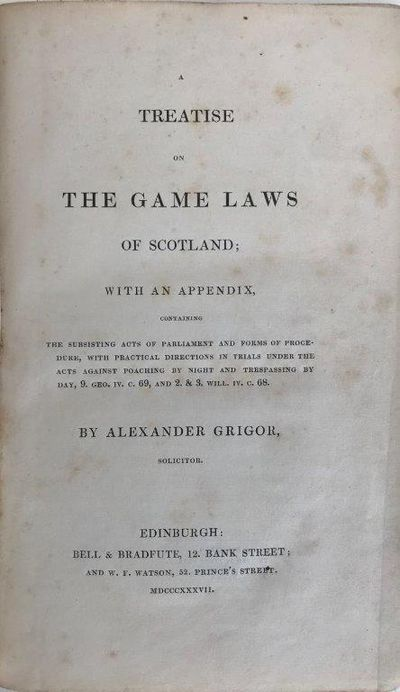 A treatise on the game laws of Scotland: with an appendix, containing the subsisting Acts of Parliament and forms of procedure, with practical directions in trials under the Acts against poaching by night and trespassing by day, 9. Geo.IV. c.69, and 2.& 3. Will.IV. c.68., GRIGOR, Alexander.