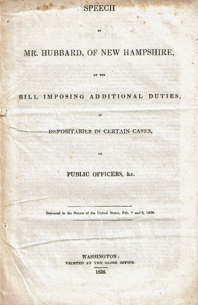 HUBBARD, HENRY [1784-1857]. - Speech of Mr. Hubbard, of New Hampshire, on the Bill Imposing Additional Duties, As Depositaries in Certain Cases, on Public Officers, &C. Delivered in the Senate of the United States, Feb. 7 and 8, 1838.