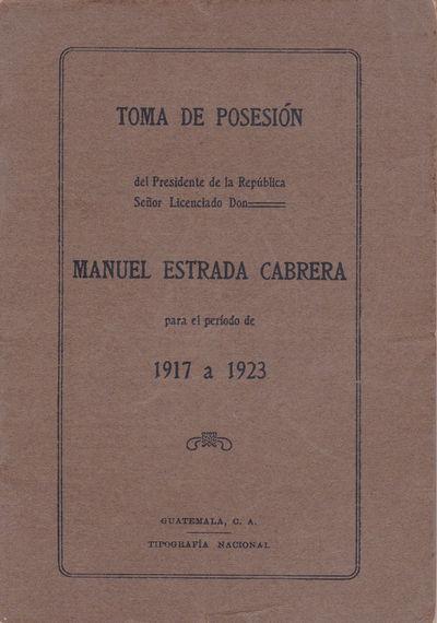 TOMA DE POSESION DEL PRESIDENTE DE LA REPUBLICA SENOR LICENCIADO DON MANUEL ESTRADA CABRERA PARA EL PERIODO 1917 A 1923., Estrada Cabrera, Manuel; et al.