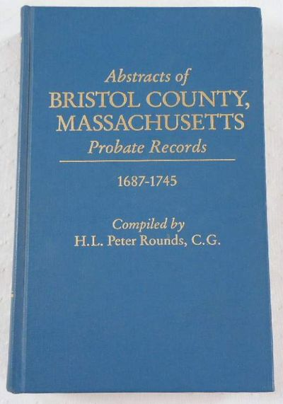 Abstracts of Bristol County, Massachusetts Probate Records, 1687-1745, Rounds, H. L. Peter