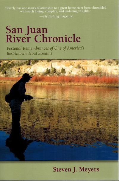 San Juan River Chronicle, Personal Remembrances of One of America's Best-known Trout Streams