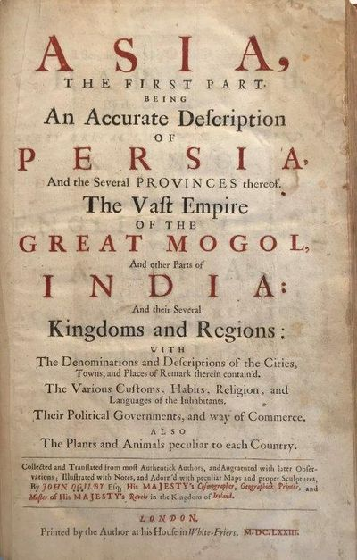Asia, The First Part being An Accurate Description of Persia, And the Several Provinces thereof. The Vast Empire of The Great Mogol, And other Parts of India: And their Several Kingdoms and Regions: With The Denominations and Descriptions of the Cities. . .