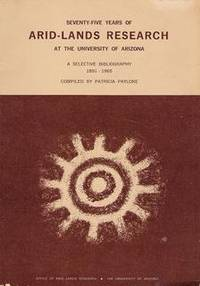 Seventy-Five Years of Arid-Lands Research at the University of Arizona: A Selective Bibliography 1891-1965 Patricia Paylore