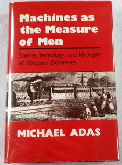 Machines as the Measure of Men: Science, Technology, and Ideologies of Western Dominance, Adas M